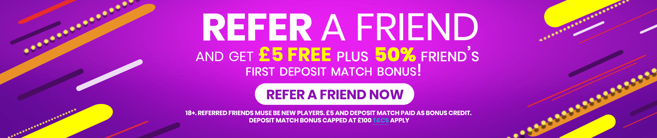 Refer a friend and get £5, plus 50% friend's first deposit match bonus!